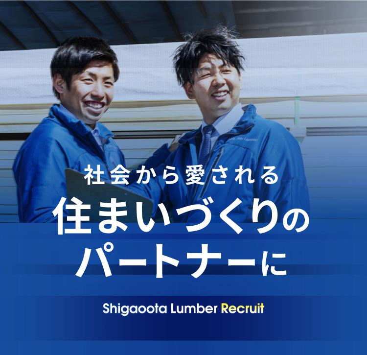 社会から愛される住まいづくりのパートナーに shigaoota Lumber Recruit